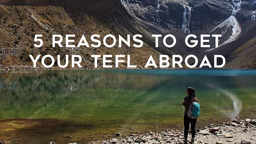 5 Reasons to get your TEFL abroad