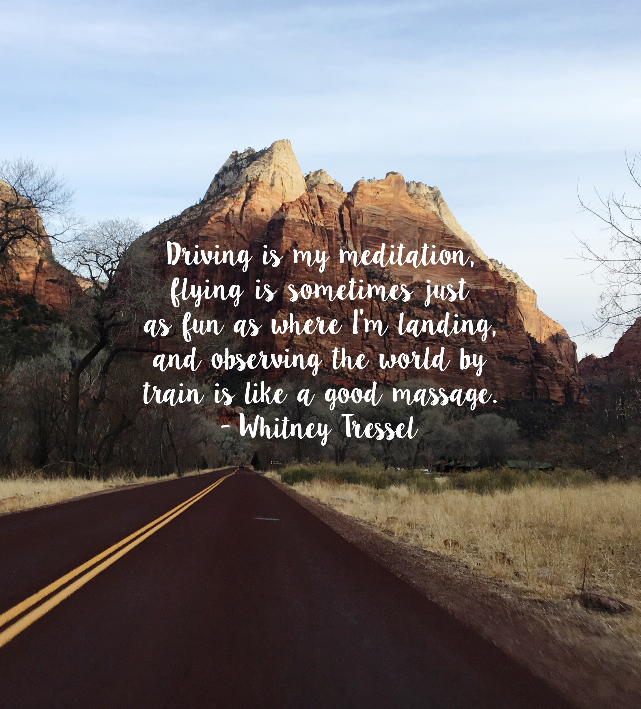 Driving is my meditation, flying is sometimes just as fun as where I'm landing, and observing the world by train is like I good massage. - Whitney Tressel